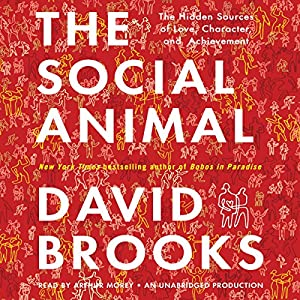 The Social Animal: The Hidden Sources of Love, Character, and Achievement | [David Brooks]