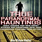True Paranormal Hauntings: Eerie Legends and True Ghost Stories and Hauntings: Real True Paranormal Hauntings from the Past Hörbuch von Max Mason Hunter Gesprochen von: Chris Brinkley