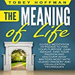 The Meaning of Life: Guided Meditation Hypnosis to Find Your Purpose, Gain Insight, Find Your Passion and Discover What Matters Most with Guided Imagery and Visualization Techniques | Tobey Hoffman