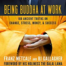 Being Buddha at Work: 108 Ancient Truths on Change, Stress, Money, and Success | Livre audio Auteur(s) : BJ Gallagher, Franz Metcalf Narrateur(s) : BJ Gallagher