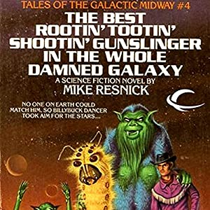 The Best Rootin' Tootin' Shootin' Gunslinger in the Whole Damned Galaxy: Tales of the Galactic Midway, Book 4 | [Mike Resnick]