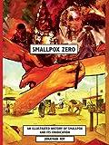 Smallpox Zero: An Illustrated History of Smallpox and Its Eradication
