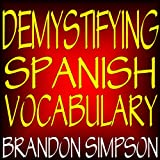 Demystifying Spanish Vocabulary: A Contextual Spanish Dictionary, Learning Spanish Words (Nouns, Verbs, Adjectives, Prepositions) through Context with ... Examples, and Flowcharts (English Edition)