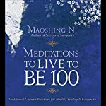 Meditations to Live to be 100: The Secrets of Long Life from a Master of Chinese Medicine | Maoshing Ni
