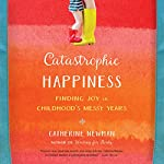 Catastrophic Happiness: Finding Joy in Childhood's Messy Years | Catherine Newman
