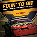 Fixin' to Git: One Fan's Love Affair with NASCAR's Winston Cup Audiobook by Jim Wright Narrated by Joe Barrett