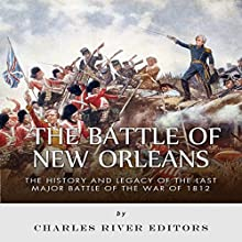 The Battle of New Orleans: The History and Legacy of the Last Major Battle of the War of 1812 (       UNABRIDGED) by Charles River Editors Narrated by Maurice R. Cravens II