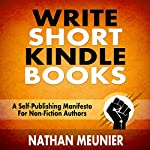 Write Short Kindle Books: A Self-Publishing Manifesto for Non-Fiction Authors - Indie Author Success Series Book 1   Nathan Meunier