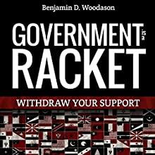 Government Is a Racket: Withdraw Your Support (       UNABRIDGED) by Benjamin D. Woodason Narrated by Dave Wright