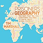 Prisoners of Geography: Ten Maps That Tell You Everything You Need to Know About Global Politics | Tim Marshall