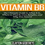 Vitamin B6: The Ultimate Guide to What It Is, Where to Find It, Core Benefits, and Why You Need It | Clayton Geoffreys
