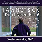 I Am Not Sick, I Don't Need Help!: How to Help Someone with Mental Illness Accept Treatment. 10th Anniversary Edition Hörbuch von Xavier Amador Gesprochen von: Xavier Amador, Ph.D.