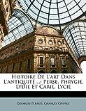 echange, troc Georges Perrot, Charles Chipiez - Histoire de L'Art Dans L'Antiquit ...: Perse, Phrygie, Lydie Et Carie, Lycie