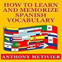 How to Learn and Memorize Spanish Vocabulary Audiobook by Anthony Metivier Narrated by Kevin Pierce