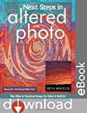 Next Steps in Altered Photo Artistry: New Ways to Transform Images for Fabric & Quilt Art