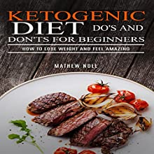 Ketogenic Diet Do's and Don'ts for Beginners: How to Lose Weight and Feel Amazing Audiobook by Mathew Noll Narrated by Randal Schaffer