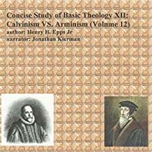 Concise Study of Basic Theology , Volume 12: Calvinism vs. Arminism (       UNABRIDGED) by Henry Harrison Epps Jr Narrated by Jonathan Kierman