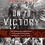 On to Victory: The Canadian Liberation of the Netherlands, March 23 - May 5, 1945 | Mark Zuehlke