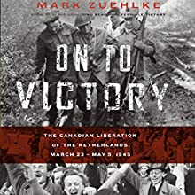 On to Victory: The Canadian Liberation of the Netherlands, March 23 - May 5, 1945 | Livre audio Auteur(s) : Mark Zuehlke Narrateur(s) : William Dufris