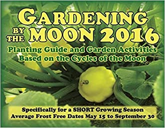 Gardening by the Moon 2016, Specifically for a SHORT Growing Season (May 15 to September 30) Planting Guide and Garden Activities Based on the Cycles of the Moon