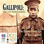 Gallipoli: Our Last Man Standing: The Extraordinary Life of Alec Campbell | Jonathon King