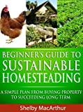 Beginners Guide to Sustainable Homesteading: A Simple Plan From Buying Property To Succeeding Long Term