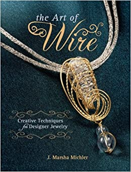 The Art of Wire: Creative Techniques for Designer Jewelry: J. Marsha