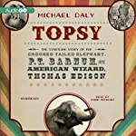Topsy: The Startling Story of the Crooked Tailed Elephant, P. T. Barnum, and the American Wizard, Thomas Edison | Michael Daly
