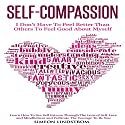 Self-Compassion: I Don't Have to Feel Better than Others to Feel Good About Myself Hörbuch von Simeon Lindstrom Gesprochen von: John Malone