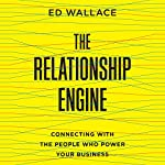 The Relationship Engine: Connecting with the People Who Power Your Business | Ed Wallace