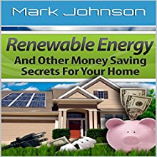 Renewable Energy and Other Money Saving Secrets for Your Home Audiobook by Mark Johnson Narrated by Robert Grothe