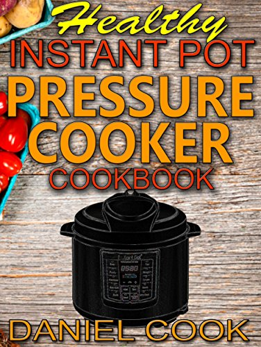 Healthy Instant Pot Pressure Cooker Cookbook: Quick, Easy and Healthy Instant Pot Meals (Instant pot recipes) by Daniel Cook