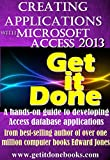 Creating Applications with Microsoft Access 2013 (The Get It Done Series Book 17)