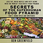 Secrets of the Superhuman Food Pyramid, Part 1: Herbs, Spices and Sweeteners: Lose Fat, Build Muscle & Defy Aging with the World's Healthiest Food Pyramid | Ben Greenfield