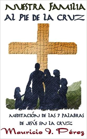 Nuestra Familia al Pie de la Cruz: Meditación de las Siete Palabras de Jesús en la Cruz (Spanish Edition)