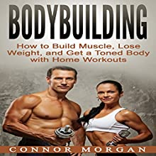 Bodybuilding: How to Build Muscle, Lose Weight, and Get a Toned Body with Home Workouts Audiobook by Connor Morgan Narrated by John Shelton