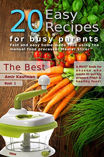 Cook Book: 20 Easy Recipes for Busy Parents: The Best: Fast and Easy, Homemade Food Using the Manual Food Processor Master Slicer by Amir Kaufman