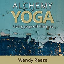 Alchemy of Yoga: Living Yoga off the Mat Audiobook by Wendy Reese Narrated by Wendy Reese