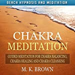 Chakra Meditation: Guided Meditation for Chakra Balancing, Chakra Healing and Chakra Cleansing via Beach Hypnosis and Meditation | M. K. Brown