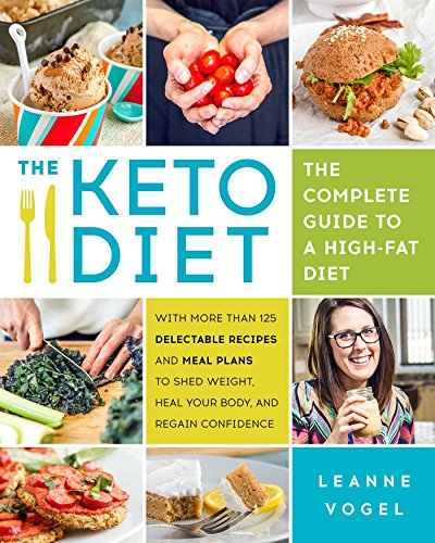 The Keto Diet: The Complete Guide to a High-Fat Diet, with More Than 125 Delectable Recipes and Meal Plans to Shed Weight, Heal Your Body, and Regain Confidence by Leanne Vogel