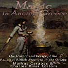 Magic in Ancient Greece: The History and Legacy of the Religious Rituals Practiced by the Greeks Hörbuch von  Charles River Editors, Markus Carabas Gesprochen von: Ken Teutsch
