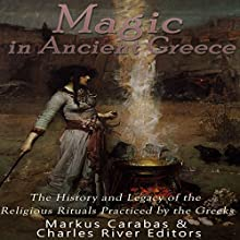 Magic in Ancient Greece: The History and Legacy of the Religious Rituals Practiced by the Greeks Audiobook by  Charles River Editors, Markus Carabas Narrated by Ken Teutsch
