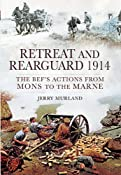 RETREAT AND REARGUARD 1914: The BEF's Actions From Mons to the Marne: Jerry Murland: 9781848843912: Amazon.com: Books