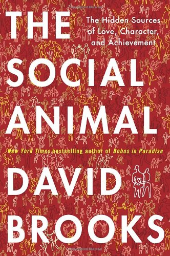 The Social Animal: The Hidden Sources of Love, Character,...