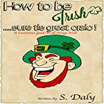 How to Be Irish...Sure Tis Great Craic!: A Humourous Guide to All Things Irish | S. Daly