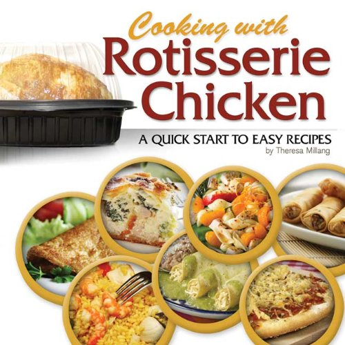 Cooking with Rotisserie Chicken: A Quick Start to Easy Recipes by Theresa Millang
