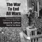 The War to End All Wars: The American Military Experience in World War I (       UNABRIDGED) by Edward M. Coffman Narrated by Tom Weiner