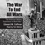 The War to End All Wars: The American Military Experience in World War I | Edward M. Coffman