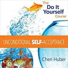 Unconditional Self-Acceptance: The Do-It-Yourself Course  by Cheri Huber Narrated by Cheri Huber