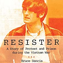 Resister: A Story of Protest and Prison During the Vietnam War (       UNABRIDGED) by Bruce Dancis Narrated by Elliott Walsh